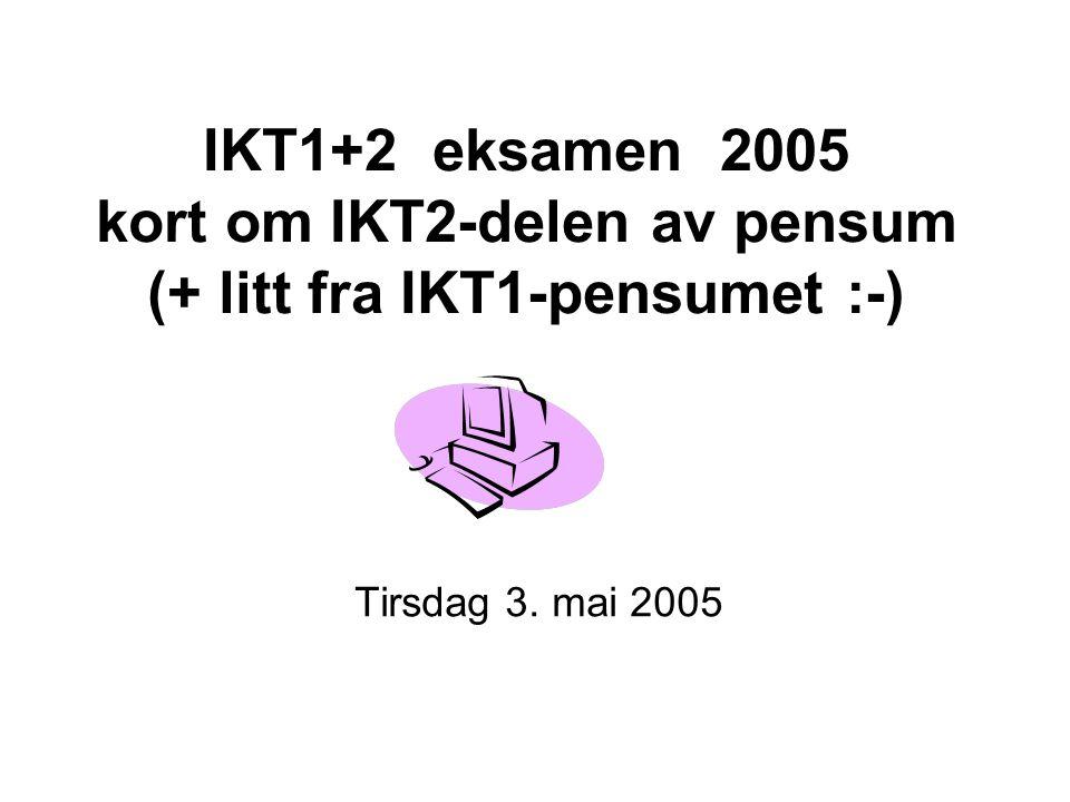 IKT1+2 eksamen 2005 kort om IKT2-delen av pensum (+ litt fra IKT1-pensumet :-) Tirsdag 3. mai 2005
