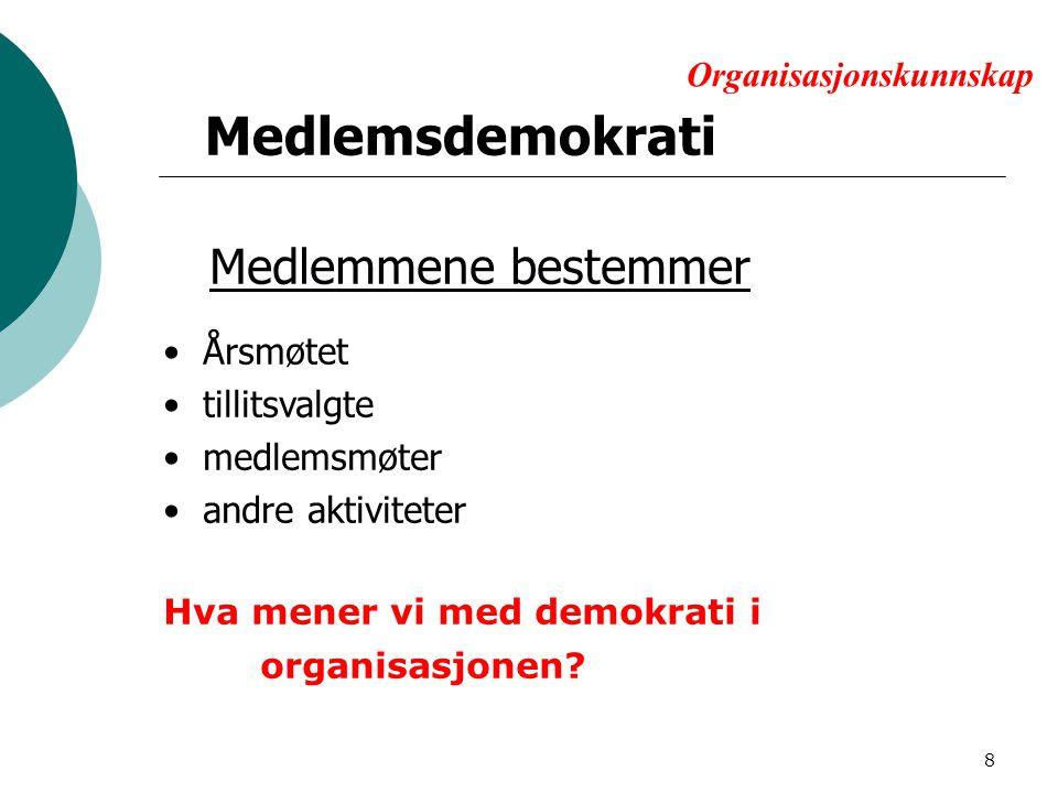 8 Organisasjonskunnskap Medlemmene bestemmer Årsmøtet tillitsvalgte medlemsmøter andre aktiviteter Hva mener vi med demokrati i organisasjonen.