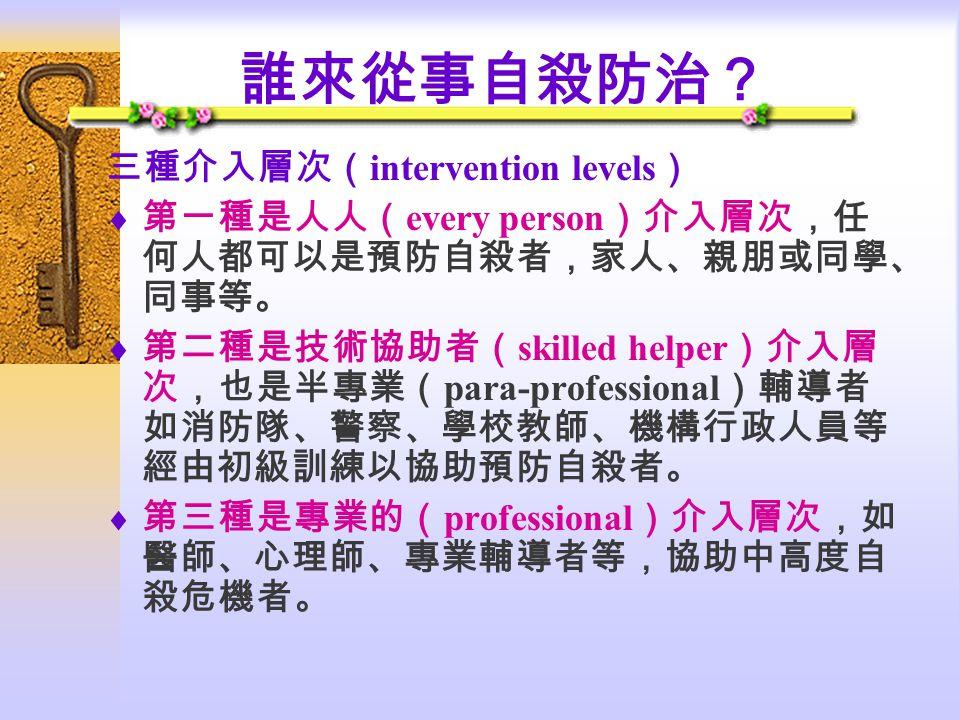 誰來從事自殺防治? 三種介入層次( intervention levels )  第一種是人人( every person )介入層次,任 何人都可以是預防自殺者,家人、親朋或同學、 同事等。  第二種是技術協助者( skilled helper )介入層 次,也是半專業( para-professional )輔導者 如消防隊、警察、學校教師、機構行政人員等 經由初級訓練以協助預防自殺者。  第三種是專業的( professional )介入層次,如 醫師、心理師、專業輔導者等,協助中高度自 殺危機者。