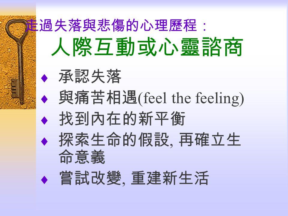 走過失落與悲傷的心理歷程: 人際互動或心靈諮商  承認失落  與痛苦相遇 (feel the feeling)  找到內在的新平衡  探索生命的假設, 再確立生 命意義  嘗試改變, 重建新生活