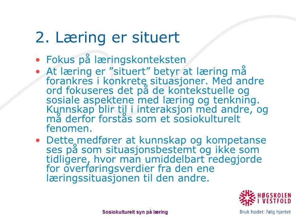 """2. Læring er situert Fokus på læringskonteksten At læring er """"situert"""" betyr at læring må forankres i konkrete situasjoner. Med andre ord fokuseres de"""