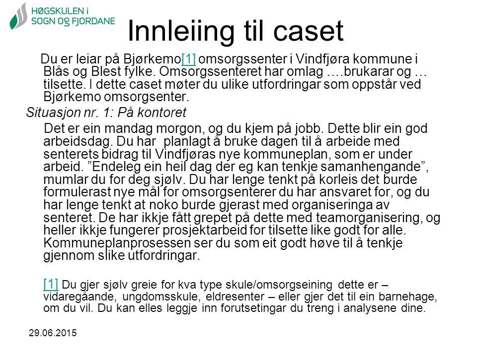29.06.2015 Innleiing til caset Du er leiar på Bjørkemo[1] omsorgssenter i Vindfjøra kommune i Blås og Blest fylke. Omsorgssenteret har omlag ….brukara