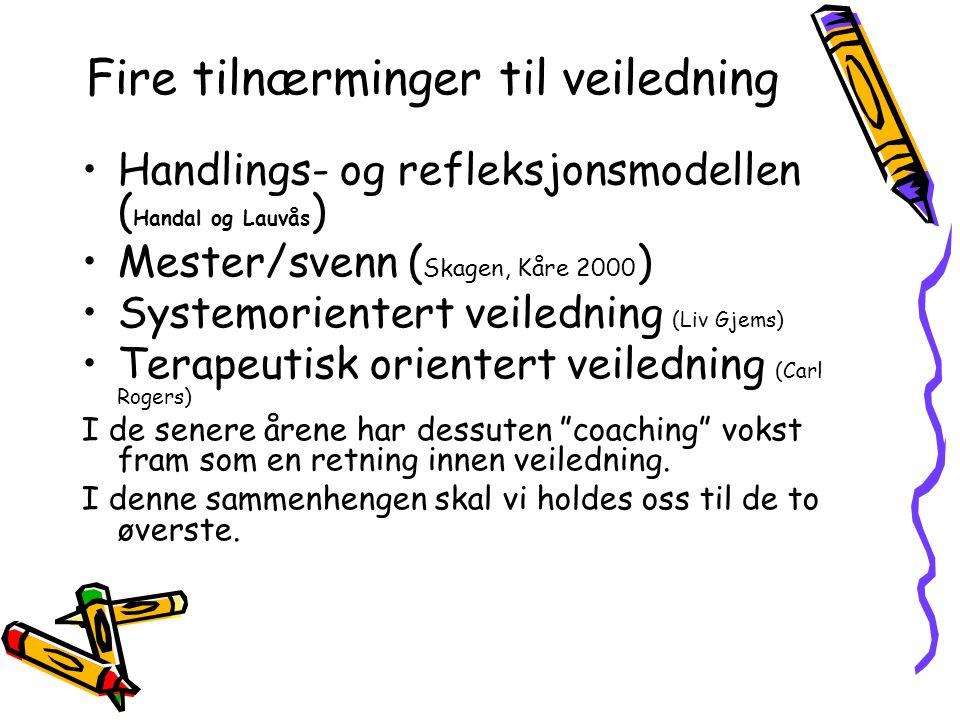 Fire tilnærminger til veiledning Handlings- og refleksjonsmodellen ( Handal og Lauvås ) Mester/svenn ( Skagen, Kåre 2000 ) Systemorientert veiledning