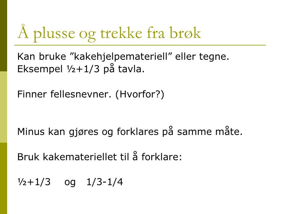 """Å plusse og trekke fra brøk Kan bruke """"kakehjelpemateriell"""" eller tegne. Eksempel ½+1/3 på tavla. Finner fellesnevner. (Hvorfor?) Minus kan gjøres og"""