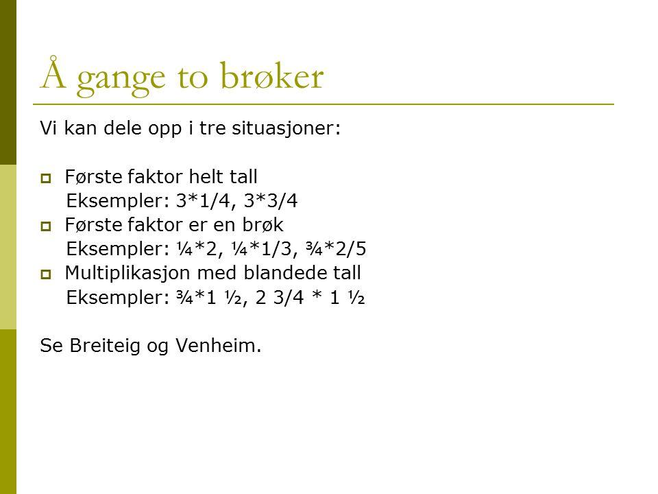 Å gange to brøker Vi kan dele opp i tre situasjoner:  Første faktor helt tall Eksempler: 3*1/4, 3*3/4  Første faktor er en brøk Eksempler: ¼*2, ¼*1/