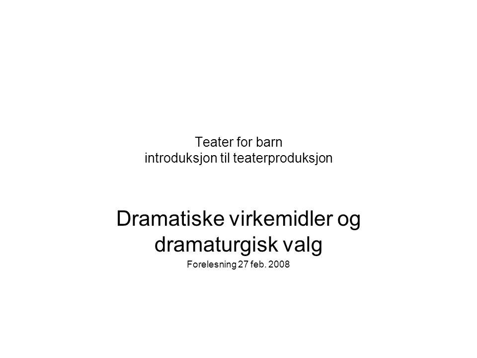 Teater for barn introduksjon til teaterproduksjon Dramatiske virkemidler og dramaturgisk valg Forelesning 27 feb. 2008