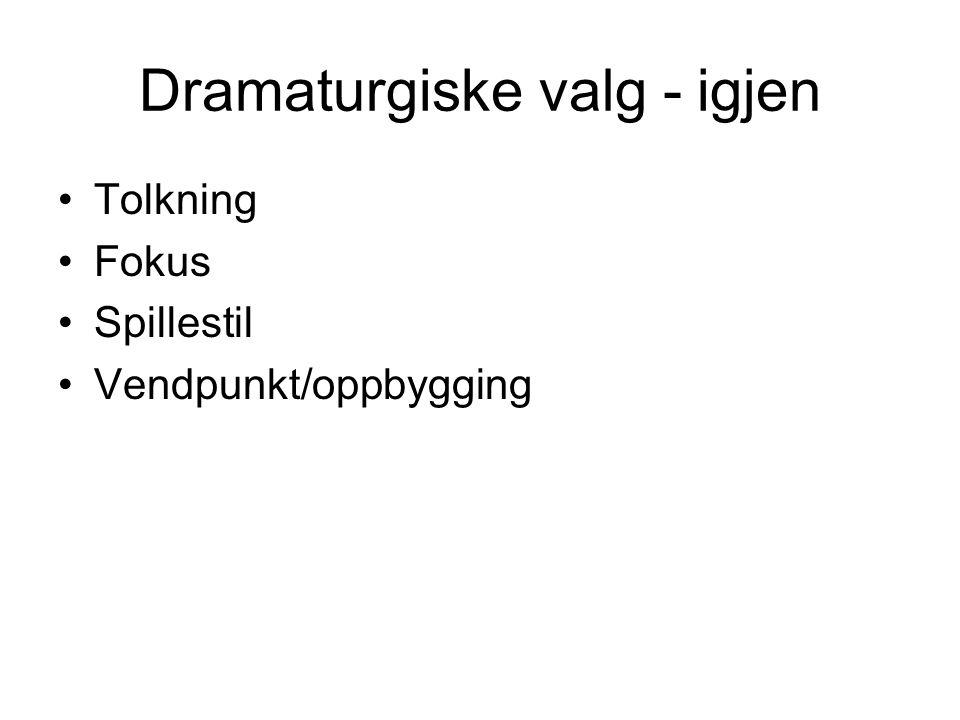 Dramaturgiske valg - igjen Tolkning Fokus Spillestil Vendpunkt/oppbygging
