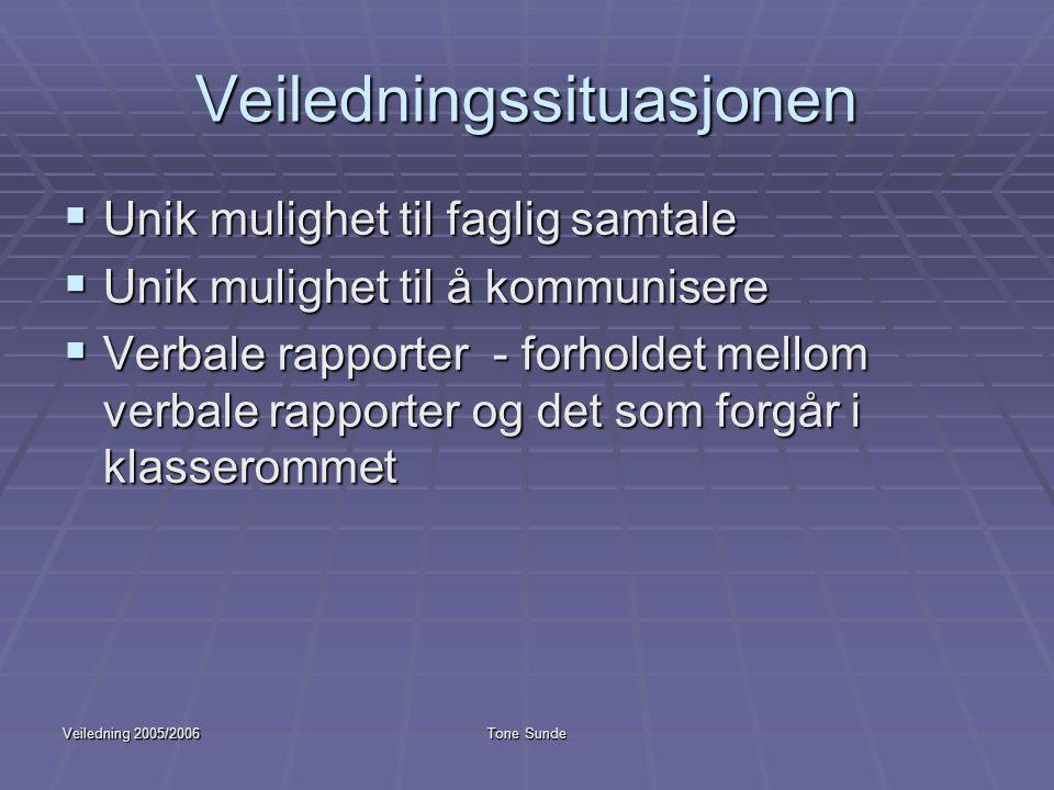 Veiledning 2005/2006Tone Sunde Veiledningssituasjonen  Unik mulighet til faglig samtale  Unik mulighet til å kommunisere  Verbale rapporter - forho