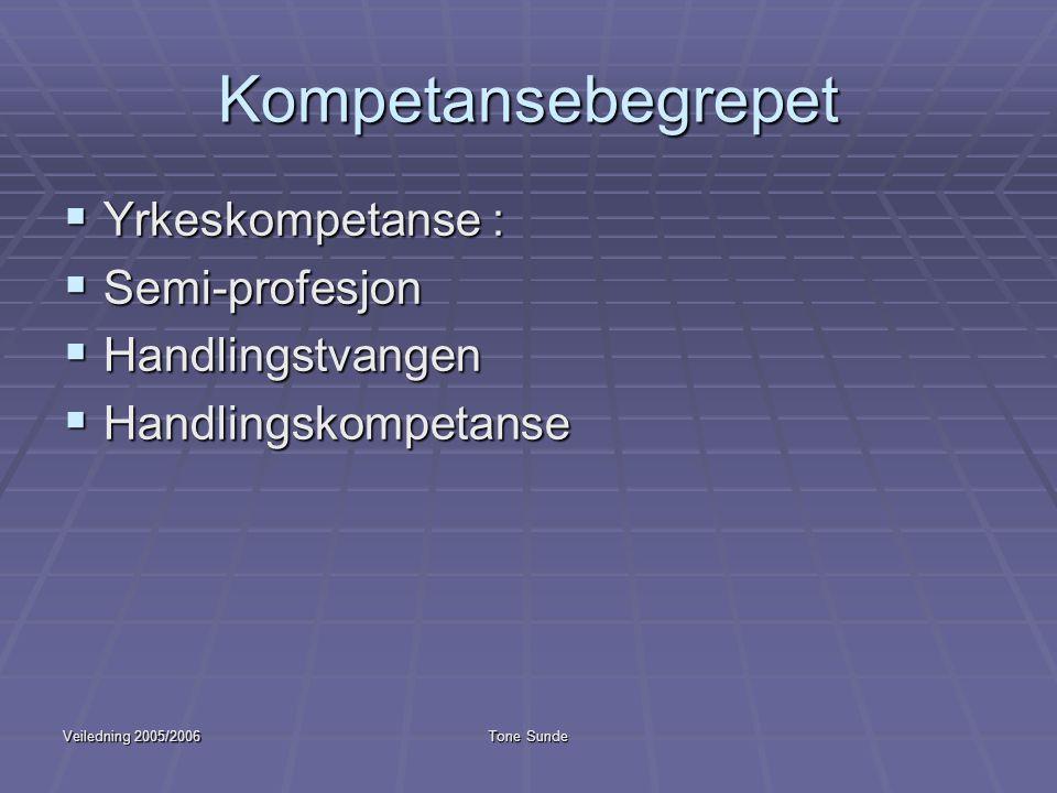 Veiledning 2005/2006Tone Sunde Kompetansebegrepet  Yrkeskompetanse :  Semi-profesjon  Handlingstvangen  Handlingskompetanse