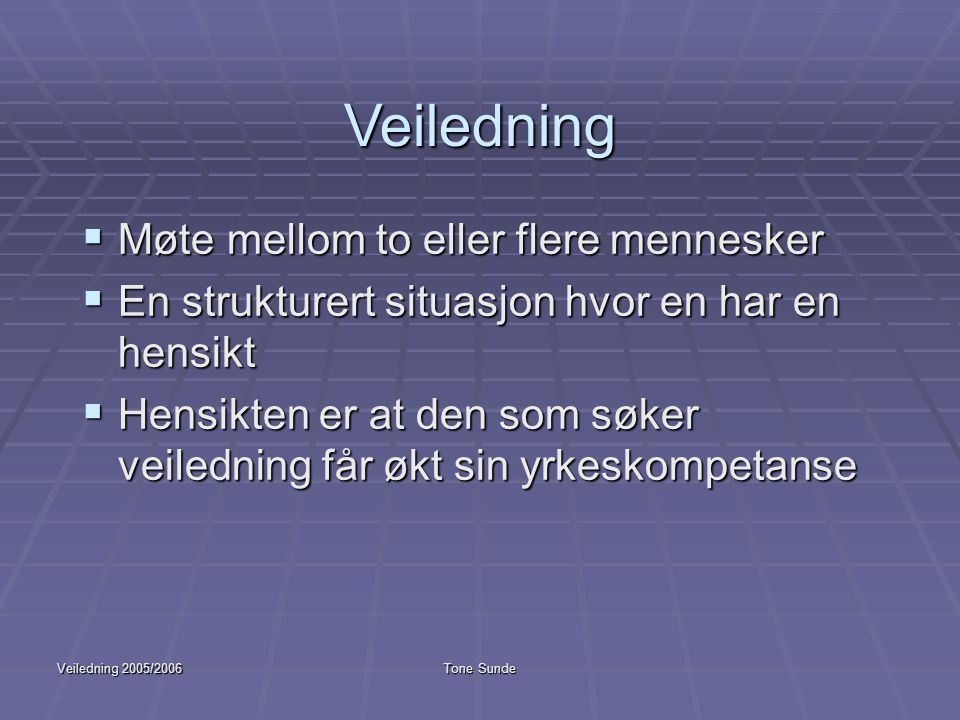 Veiledning 2005/2006Tone Sunde Veiledning  Møte mellom to eller flere mennesker  En strukturert situasjon hvor en har en hensikt  Hensikten er at d