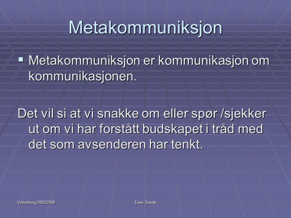 Veiledning 2005/2006Tone Sunde Metakommuniksjon  Metakommuniksjon er kommunikasjon om kommunikasjonen. Det vil si at vi snakke om eller spør /sjekker