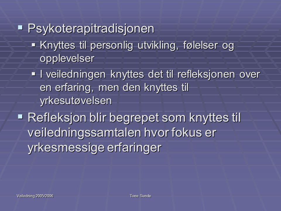 Veiledning 2005/2006Tone Sunde  Psykoterapitradisjonen  Knyttes til personlig utvikling, følelser og opplevelser  I veiledningen knyttes det til re