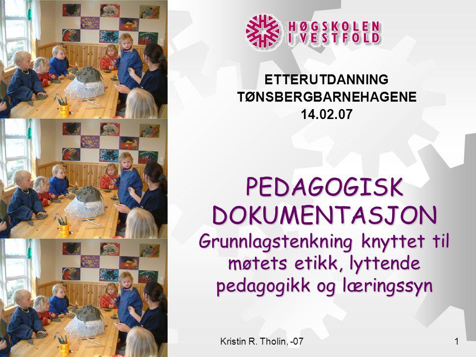 Kristin R. Tholin, -071 PEDAGOGISK DOKUMENTASJON Grunnlagstenkning knyttet til møtets etikk, lyttende pedagogikk og læringssyn ETTERUTDANNING TØNSBERG