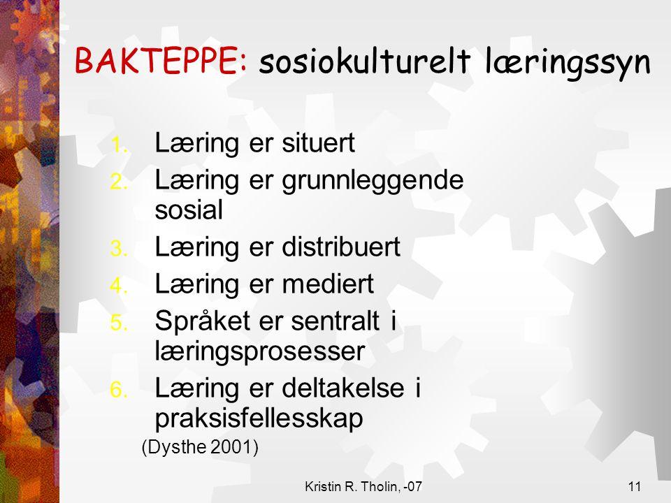 Kristin R. Tholin, -0711 BAKTEPPE: sosiokulturelt læringssyn 1. Læring er situert 2. Læring er grunnleggende sosial 3. Læring er distribuert 4. Læring