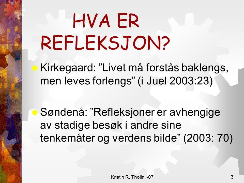 """Kristin R. Tholin, -073 HVA ER REFLEKSJON?  Kirkegaard: """"Livet må forstås baklengs, men leves forlengs"""" (i Juel 2003:23)  Søndenå: """"Refleksjoner er"""