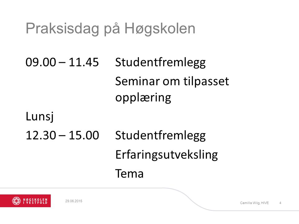 Praksisdag på Høgskolen 09.00 – 11.45Studentfremlegg Seminar om tilpasset opplæring Lunsj 12.30 – 15.00Studentfremlegg Erfaringsutveksling Tema 29.06.2015 Camilla Wiig, HIVE4