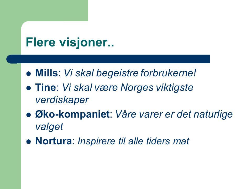 Flere visjoner.. Mills: Vi skal begeistre forbrukerne! Tine: Vi skal være Norges viktigste verdiskaper Øko-kompaniet: Våre varer er det naturlige valg