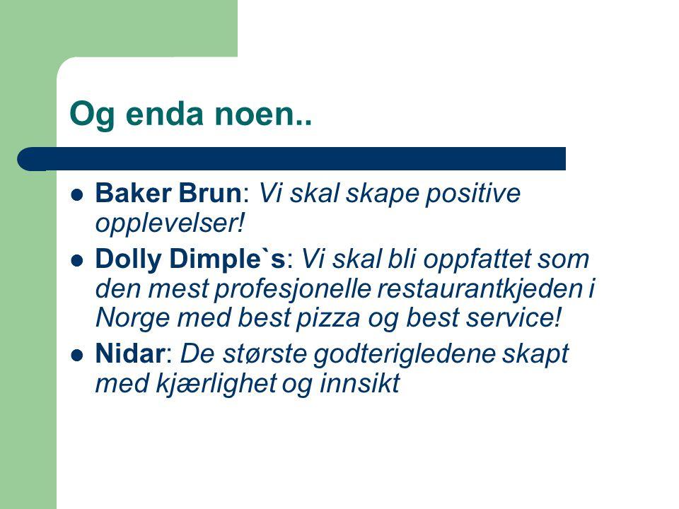 Og enda noen.. Baker Brun: Vi skal skape positive opplevelser! Dolly Dimple`s: Vi skal bli oppfattet som den mest profesjonelle restaurantkjeden i Nor