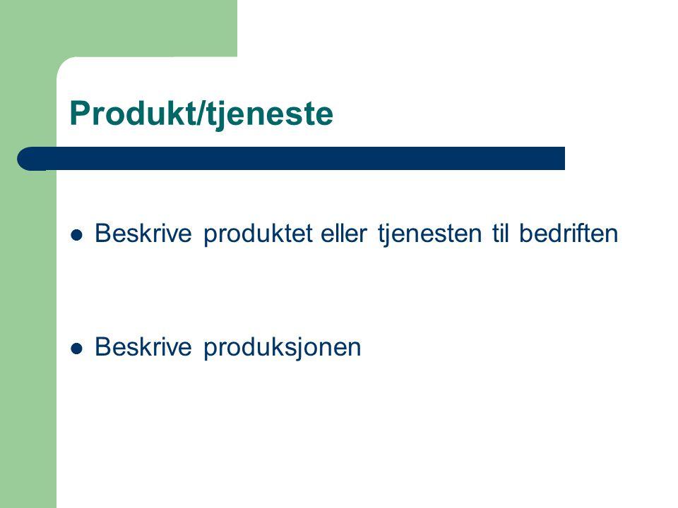 Produkt/tjeneste Beskrive produktet eller tjenesten til bedriften Beskrive produksjonen