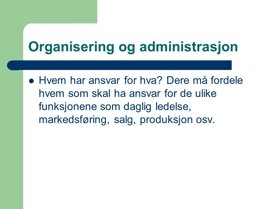 Organisering og administrasjon Hvem har ansvar for hva? Dere må fordele hvem som skal ha ansvar for de ulike funksjonene som daglig ledelse, markedsfø