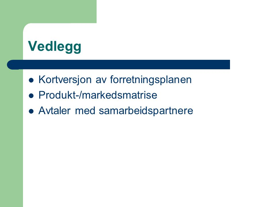 Vedlegg Kortversjon av forretningsplanen Produkt-/markedsmatrise Avtaler med samarbeidspartnere