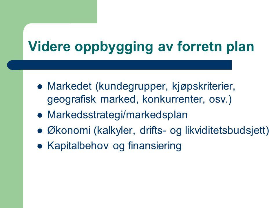 Videre oppbygging av forretn plan Markedet (kundegrupper, kjøpskriterier, geografisk marked, konkurrenter, osv.) Markedsstrategi/markedsplan Økonomi (