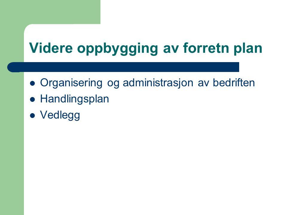 Videre oppbygging av forretn plan Organisering og administrasjon av bedriften Handlingsplan Vedlegg