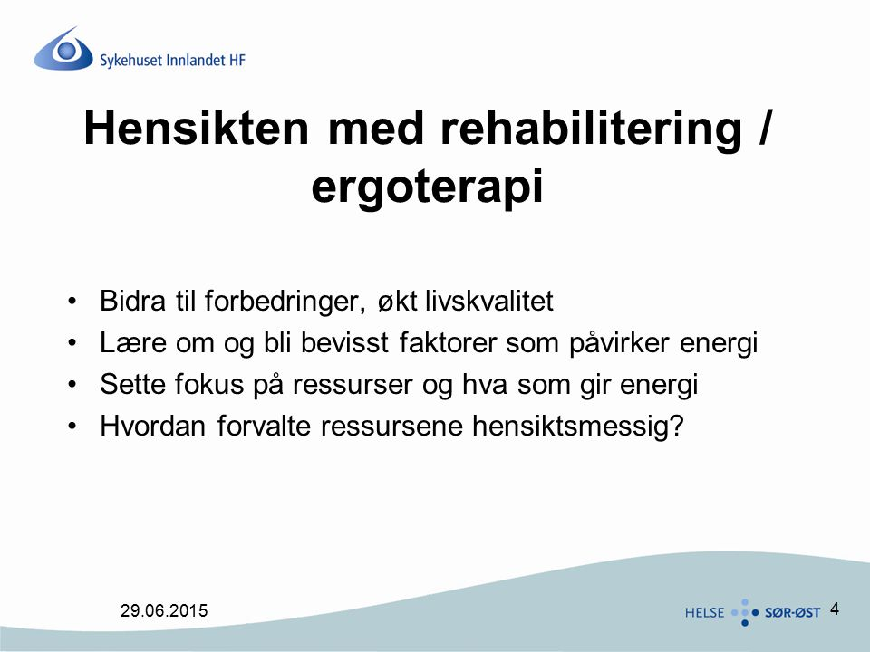 4 Hensikten med rehabilitering / ergoterapi Bidra til forbedringer, økt livskvalitet Lære om og bli bevisst faktorer som påvirker energi Sette fokus på ressurser og hva som gir energi Hvordan forvalte ressursene hensiktsmessig.