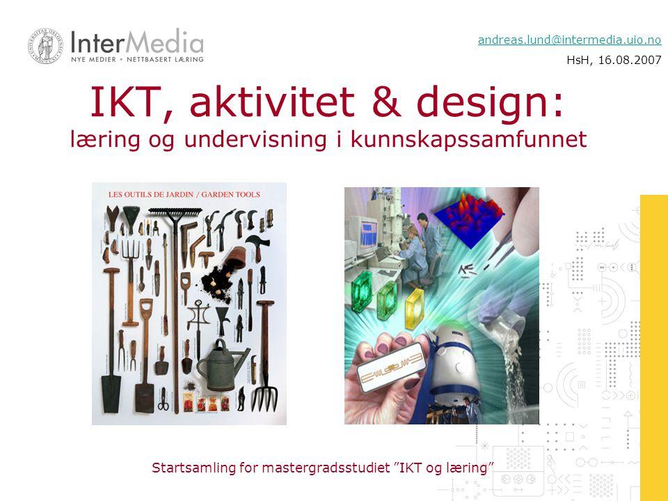 """Startsamling for mastergradsstudiet """"IKT og læring"""" andreas.lund@intermedia.uio.no HsH, 16.08.2007 IKT, aktivitet & design: læring og undervisning i k"""
