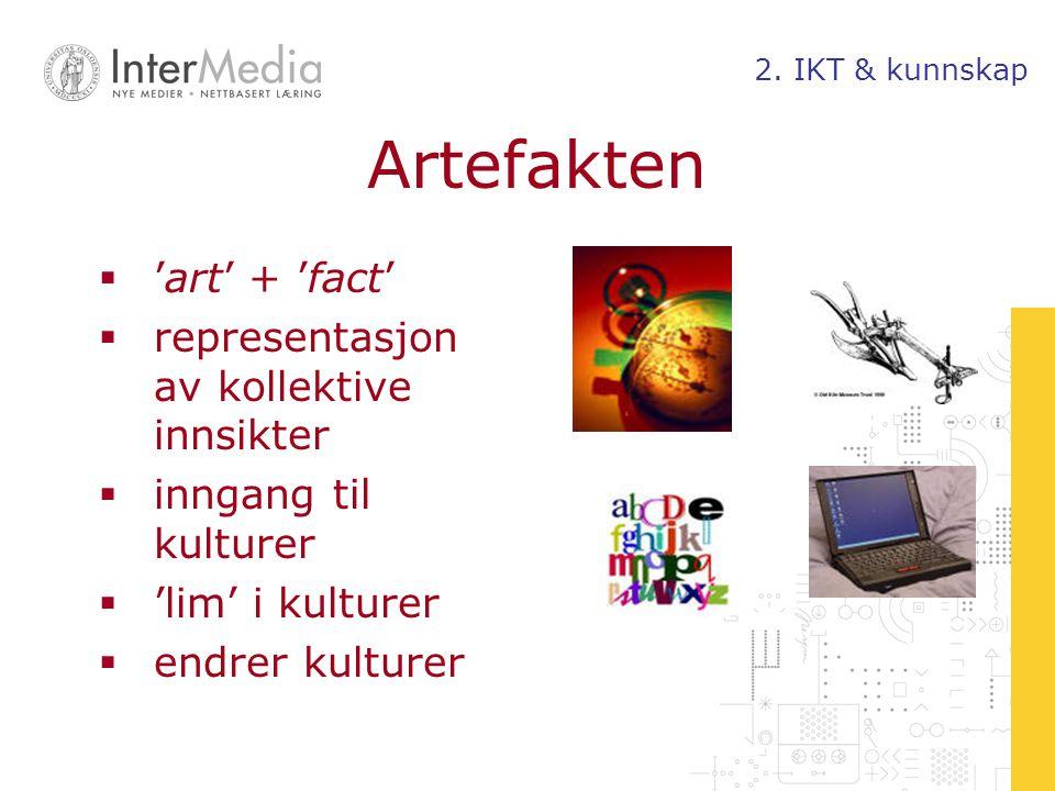 Artefakten  'art' + 'fact'  representasjon av kollektive innsikter  inngang til kulturer  'lim' i kulturer  endrer kulturer 2. IKT & kunnskap