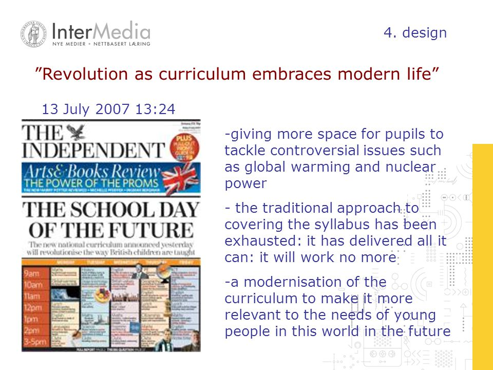 Revolution as curriculum embraces modern life -giving more space for pupils to tackle controversial issues such as global warming and nuclear power - the traditional approach to covering the syllabus has been exhausted: it has delivered all it can: it will work no more -a modernisation of the curriculum to make it more relevant to the needs of young people in this world in the future 13 July 2007 13:24 4.