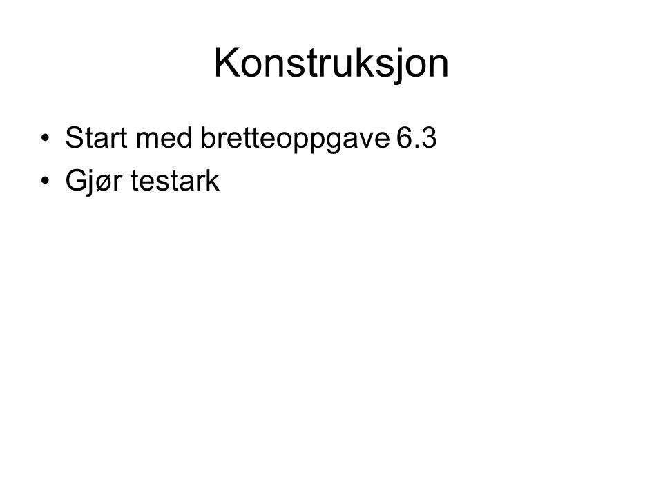 Konstruksjon Start med bretteoppgave 6.3 Gjør testark