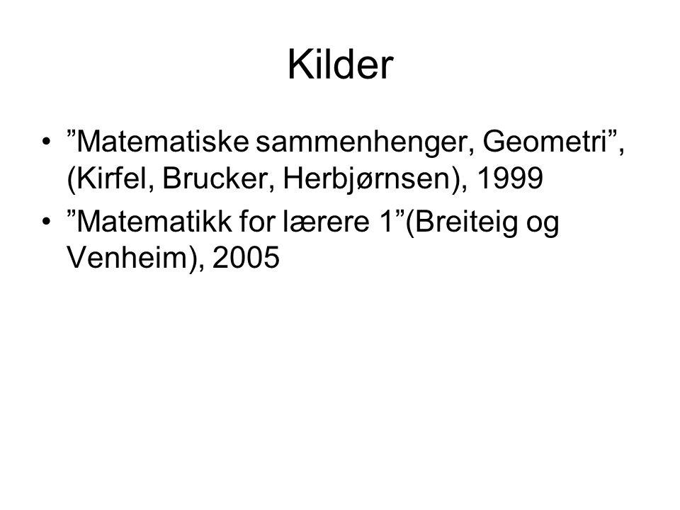 Kilder Matematiske sammenhenger, Geometri , (Kirfel, Brucker, Herbjørnsen), 1999 Matematikk for lærere 1 (Breiteig og Venheim), 2005