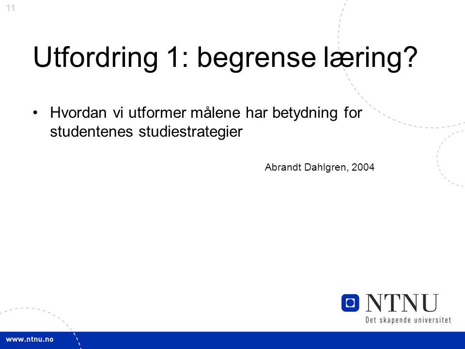 11 Utfordring 1: begrense læring? Hvordan vi utformer målene har betydning for studentenes studiestrategier Abrandt Dahlgren, 2004