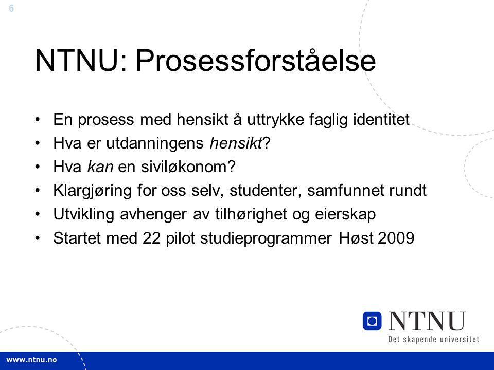 6 NTNU: Prosessforståelse En prosess med hensikt å uttrykke faglig identitet Hva er utdanningens hensikt? Hva kan en siviløkonom? Klargjøring for oss