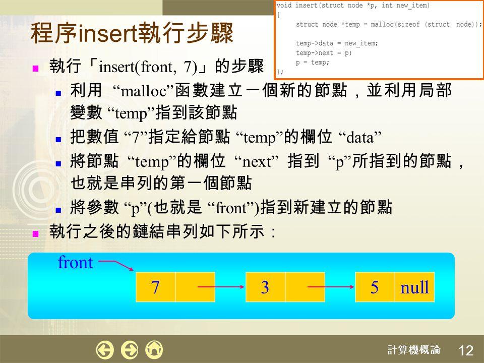 """計算機概論 12 程序 insert 執行步驟 執行「 insert(front, 7) 」的步驟 利用 """"malloc"""" 函數建立一個新的節點,並利用局部 變數 """"temp"""" 指到該節點 把數值 """"7"""" 指定給節點 """"temp"""" 的欄位 """"data"""" 將節點 """"temp"""" 的欄位 """"next"""" 指"""