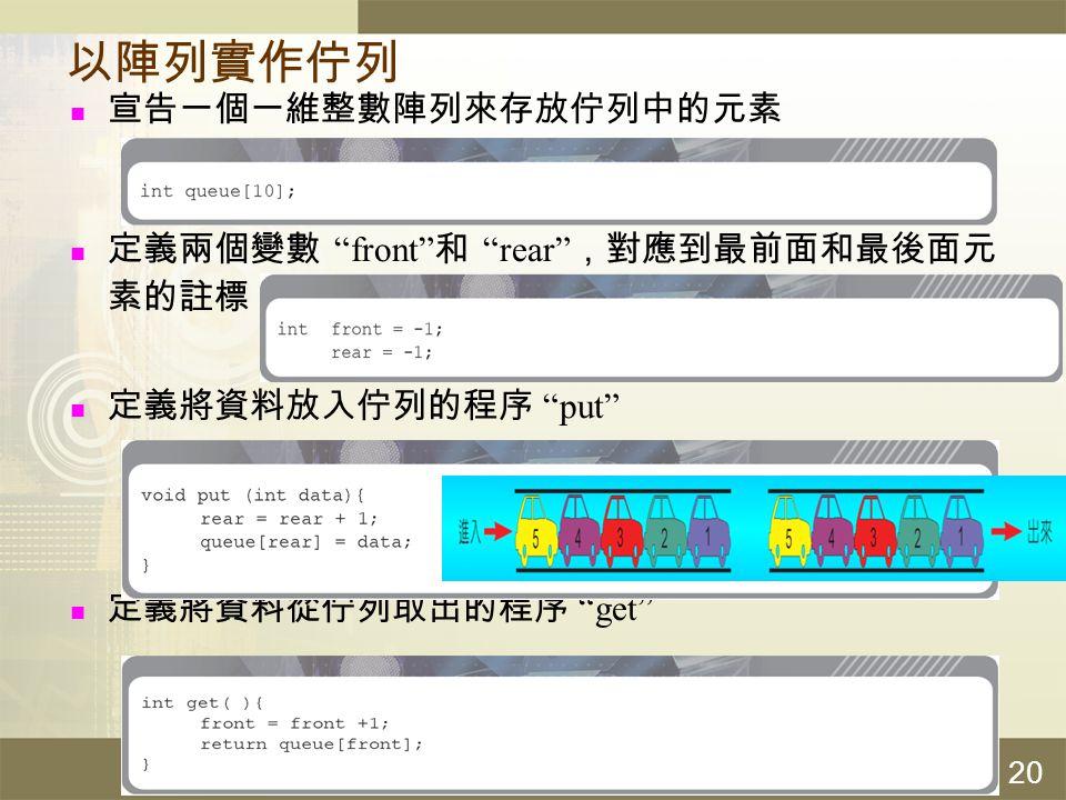 """計算機概論 20 以陣列實作佇列 宣告一個一維整數陣列來存放佇列中的元素 定義兩個變數 """"front"""" 和 """"rear"""" ,對應到最前面和最後面元 素的註標 定義將資料放入佇列的程序 """"put"""" 定義將資料從佇列取出的程序 """"get"""""""