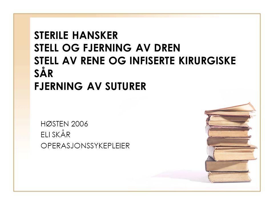STERILE HANSKER STELL OG FJERNING AV DREN STELL AV RENE OG INFISERTE KIRURGISKE SÅR FJERNING AV SUTURER HØSTEN 2006 ELI SKÅR OPERASJONSSYKEPLEIER