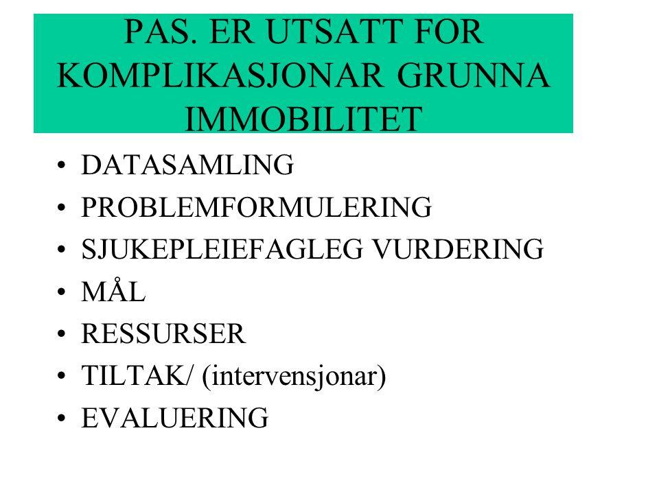PAS. ER UTSATT FOR KOMPLIKASJONAR GRUNNA IMMOBILITET DATASAMLING PROBLEMFORMULERING SJUKEPLEIEFAGLEG VURDERING MÅL RESSURSER TILTAK/ (intervensjonar)