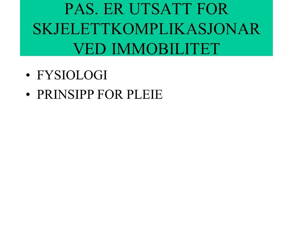 PAS. ER UTSATT FOR SKJELETTKOMPLIKASJONAR VED IMMOBILITET FYSIOLOGI PRINSIPP FOR PLEIE