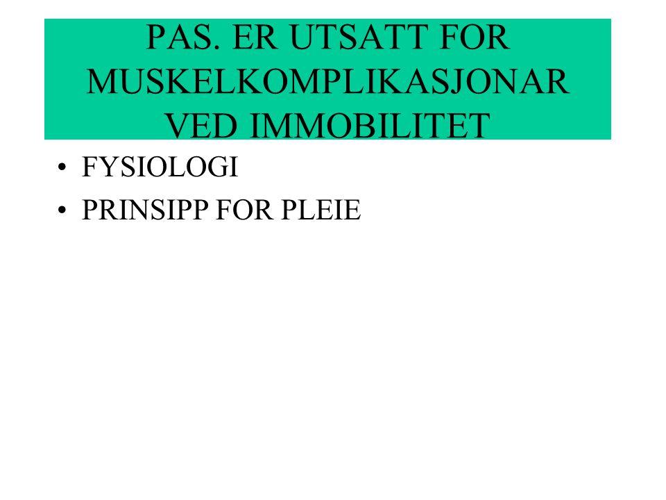 FYSIOLOGI PRINSIPP FOR PLEIE PAS. ER UTSATT FOR MUSKELKOMPLIKASJONAR VED IMMOBILITET