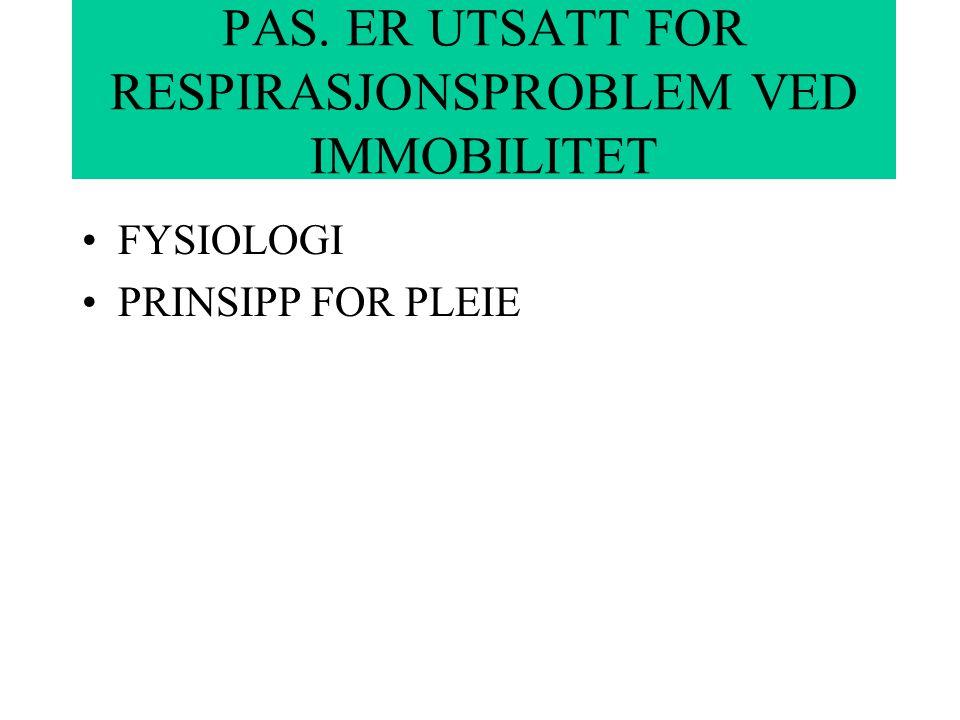 PAS. ER UTSATT FOR RESPIRASJONSPROBLEM VED IMMOBILITET FYSIOLOGI PRINSIPP FOR PLEIE