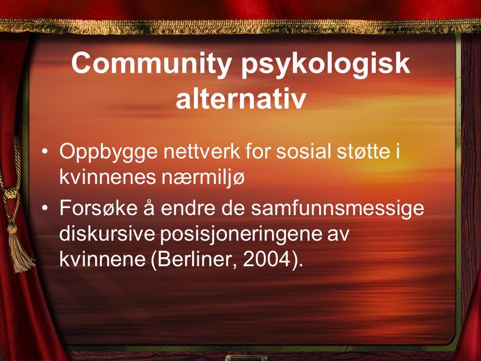 Community psykologisk alternativ Oppbygge nettverk for sosial støtte i kvinnenes nærmiljø Forsøke å endre de samfunnsmessige diskursive posisjoneringene av kvinnene (Berliner, 2004).