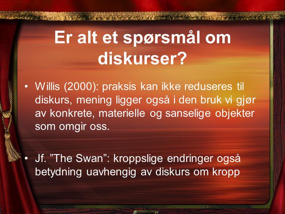 Er alt et spørsmål om diskurser? Willis (2000): praksis kan ikke reduseres til diskurs, mening ligger også i den bruk vi gjør av konkrete, materielle