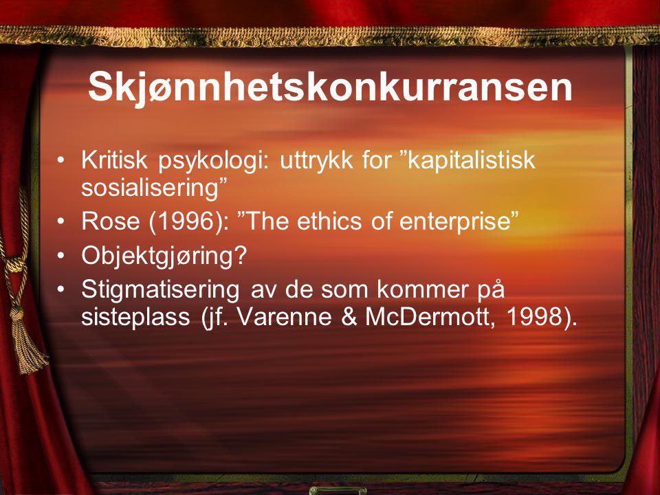 """Skjønnhetskonkurransen Kritisk psykologi: uttrykk for """"kapitalistisk sosialisering"""" Rose (1996): """"The ethics of enterprise"""" Objektgjøring? Stigmatiser"""