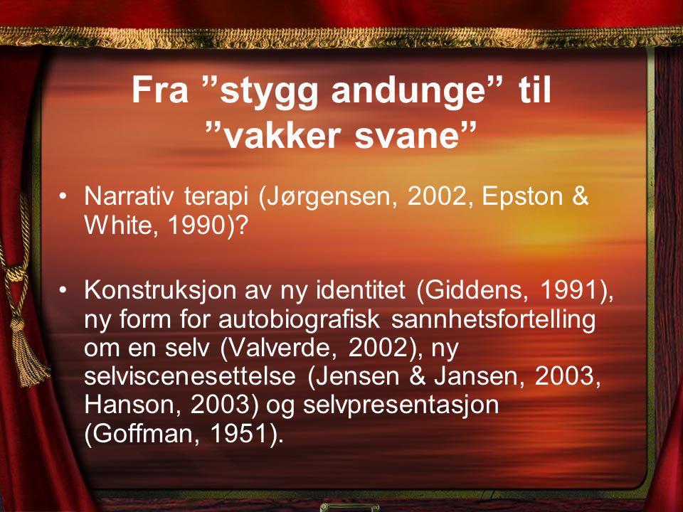 """Fra """"stygg andunge"""" til """"vakker svane"""" Narrativ terapi (Jørgensen, 2002, Epston & White, 1990)? Konstruksjon av ny identitet (Giddens, 1991), ny form"""