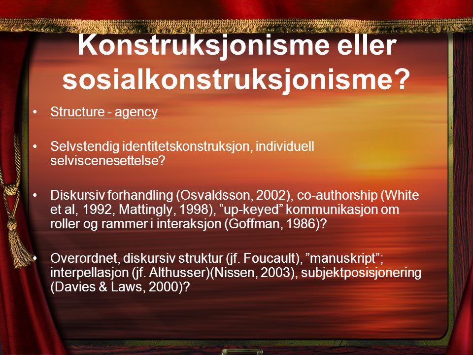 Konstruksjonisme eller sosialkonstruksjonisme? Structure - agency Selvstendig identitetskonstruksjon, individuell selviscenesettelse? Diskursiv forhan