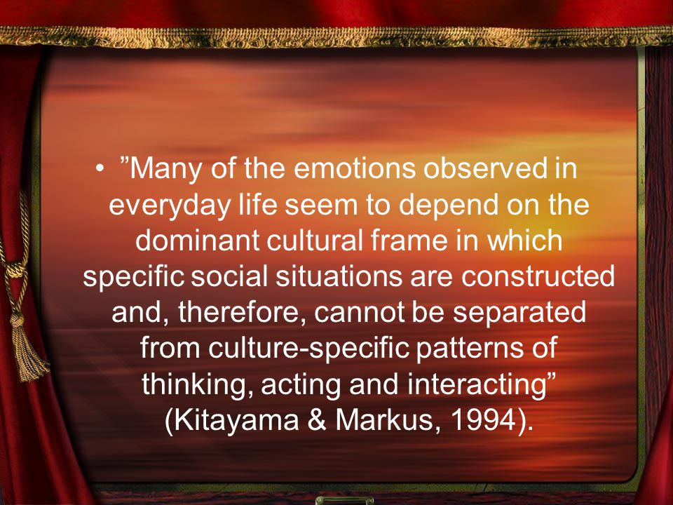 """Many of the emotions observed in everyday life seem to depend on the dominant cultural frame in which specific social situations are constructed and,"