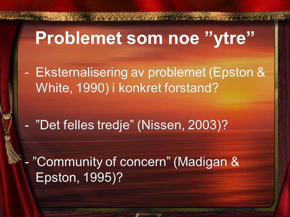 """Problemet som noe """"ytre"""" -Eksternalisering av problemet (Epston & White, 1990) i konkret forstand? -""""Det felles tredje"""" (Nissen, 2003)? - """"Community o"""