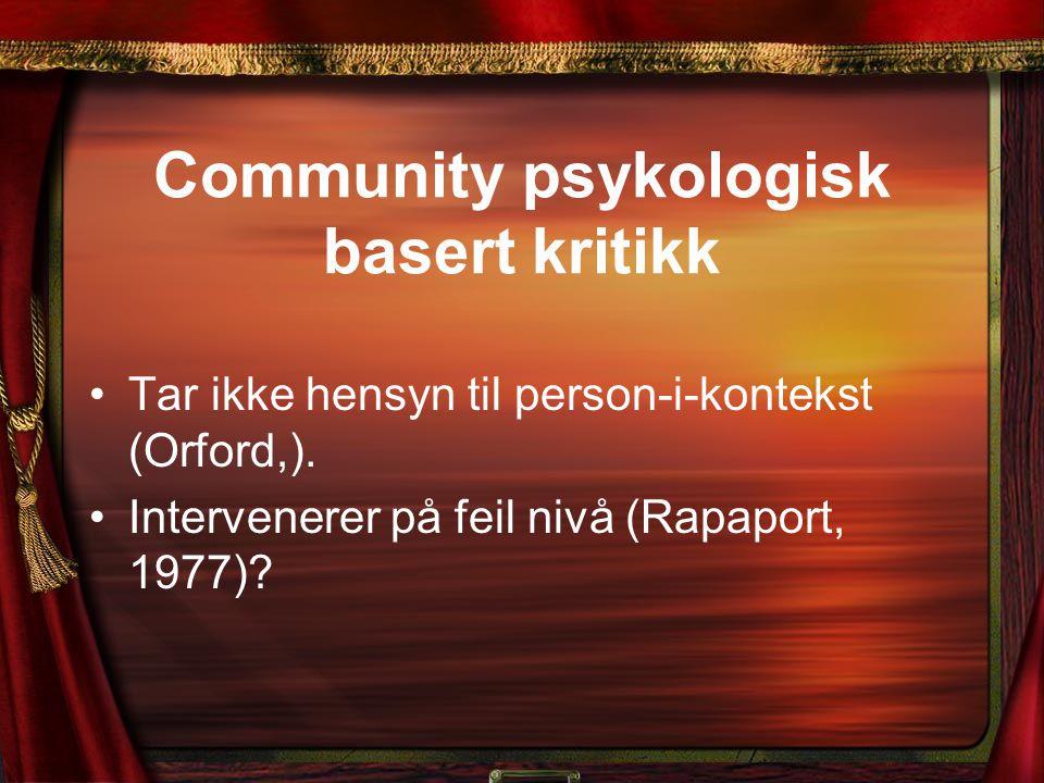 Community psykologisk basert kritikk Tar ikke hensyn til person-i-kontekst (Orford,). Intervenerer på feil nivå (Rapaport, 1977)?